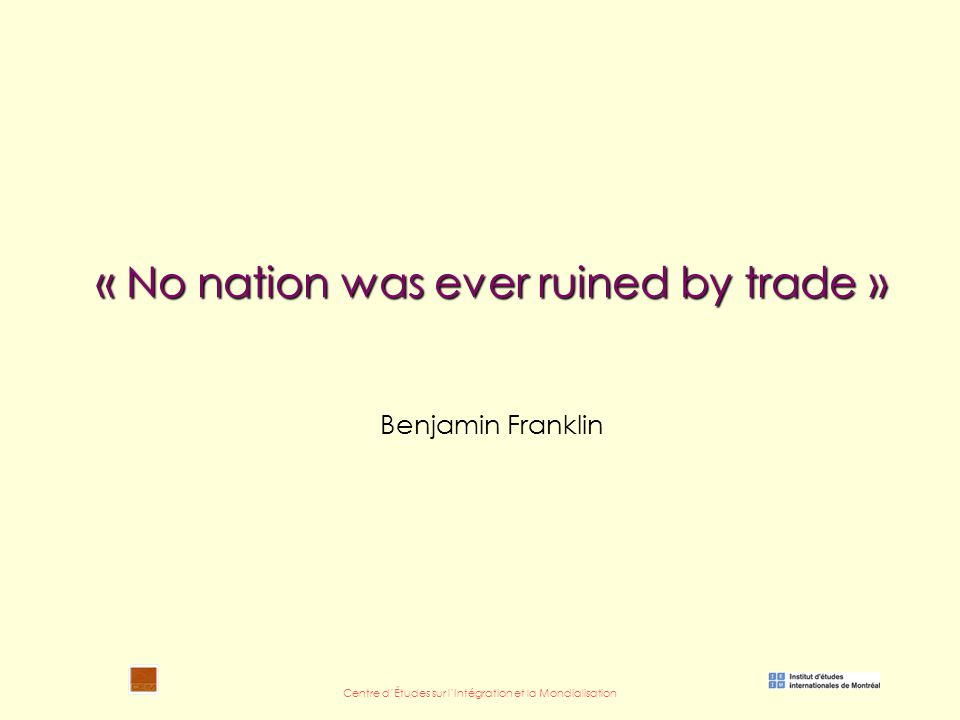 Centre d'Études sur l'Intégration et la Mondialisation « No nation was ever ruined by trade » « No nation was ever ruined by trade » Benjamin Franklin