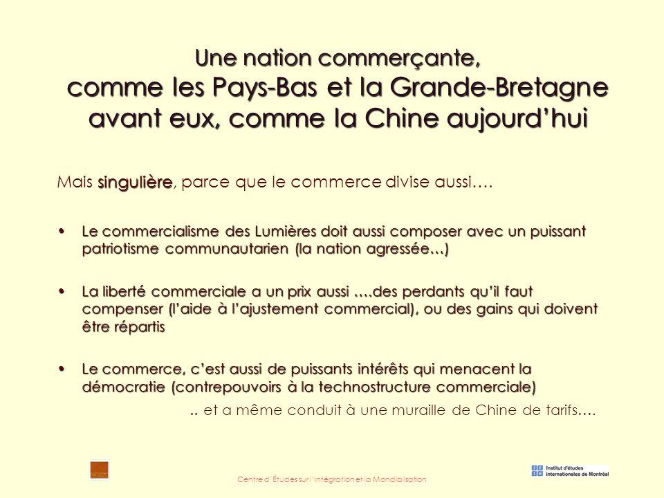Centre d'Études sur l'Intégration et la Mondialisation Une nation commerçante, comme les Pays-Bas et la Grande-Bretagne avant eux, comme la Chine aujourd'hui singulière Mais singulière, parce que le commerce divise aussi….
