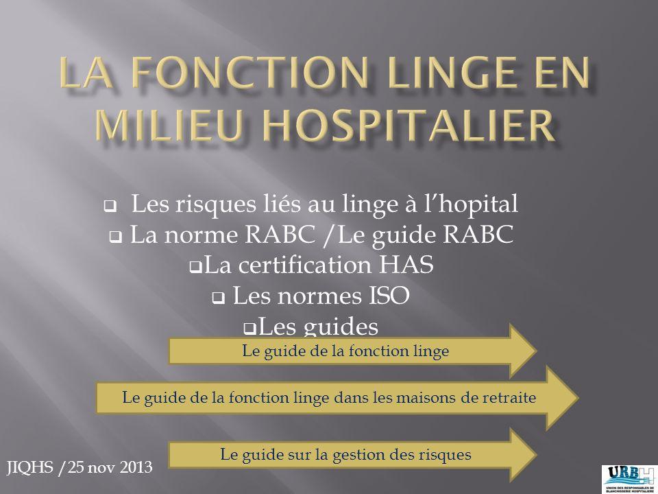 JIQHS /25 nov 2013  Les risques liés au linge à l'hopital  La norme RABC /Le guide RABC  La certification HAS  Les normes ISO  Les guides Le guid