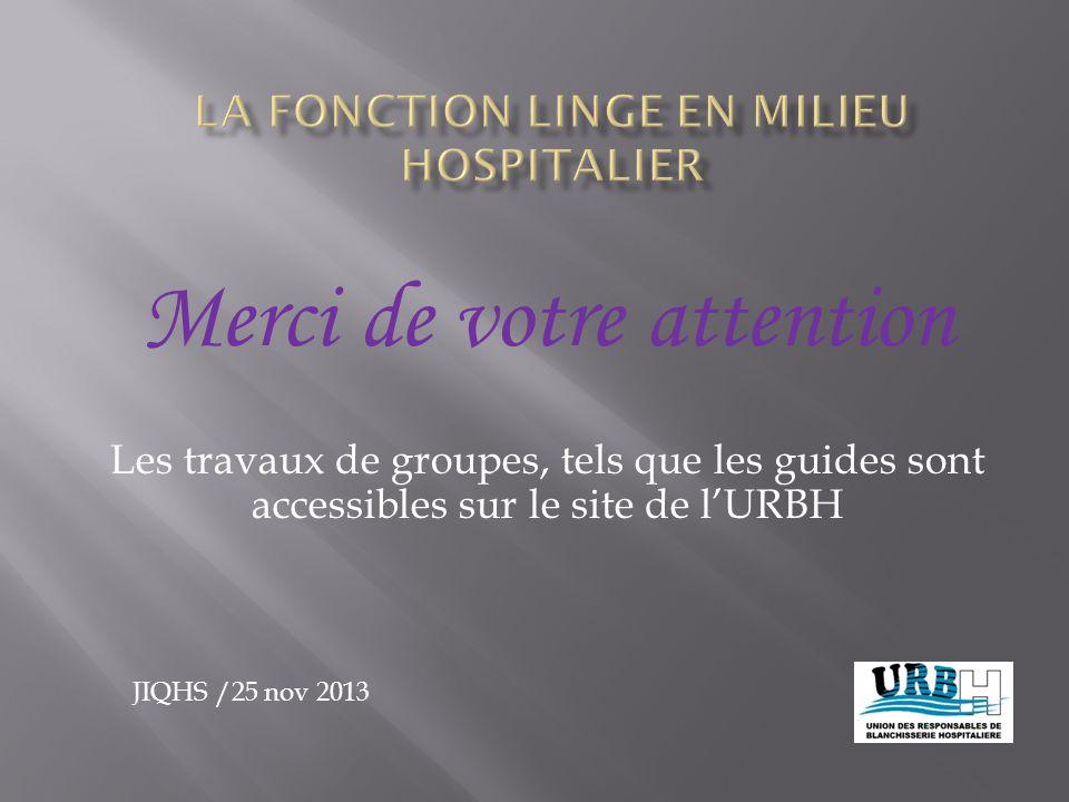 Merci de votre attention Les travaux de groupes, tels que les guides sont accessibles sur le site de l'URBH JIQHS /25 nov 2013