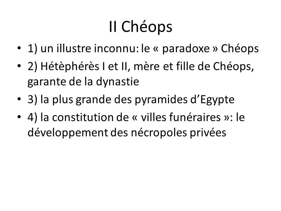 II Chéops 1) un illustre inconnu: le « paradoxe » Chéops 2) Hétèphérès I et II, mère et fille de Chéops, garante de la dynastie 3) la plus grande des