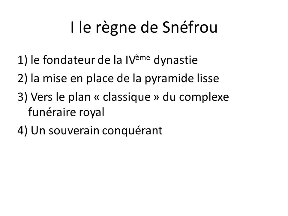 I le règne de Snéfrou 1) le fondateur de la IV ème dynastie 2) la mise en place de la pyramide lisse 3) Vers le plan « classique » du complexe funérai