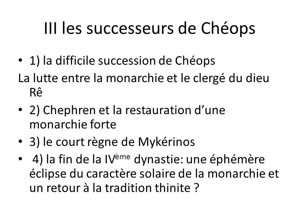 III les successeurs de Chéops 1) la difficile succession de Chéops La lutte entre la monarchie et le clergé du dieu Rê 2) Chephren et la restauration