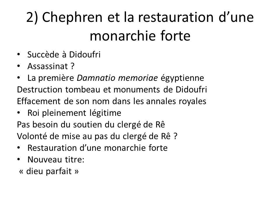 2) Chephren et la restauration d'une monarchie forte Succède à Didoufri Assassinat ? La première Damnatio memoriae égyptienne Destruction tombeau et m