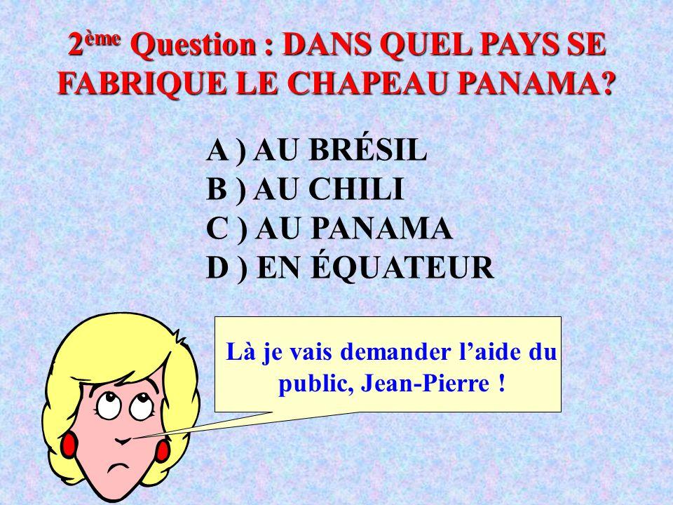 A ) AU BRÉSIL B ) AU CHILI C ) AU PANAMA D ) EN ÉQUATEUR 2 ème Question : DANS QUEL PAYS SE FABRIQUE LE CHAPEAU PANAMA.