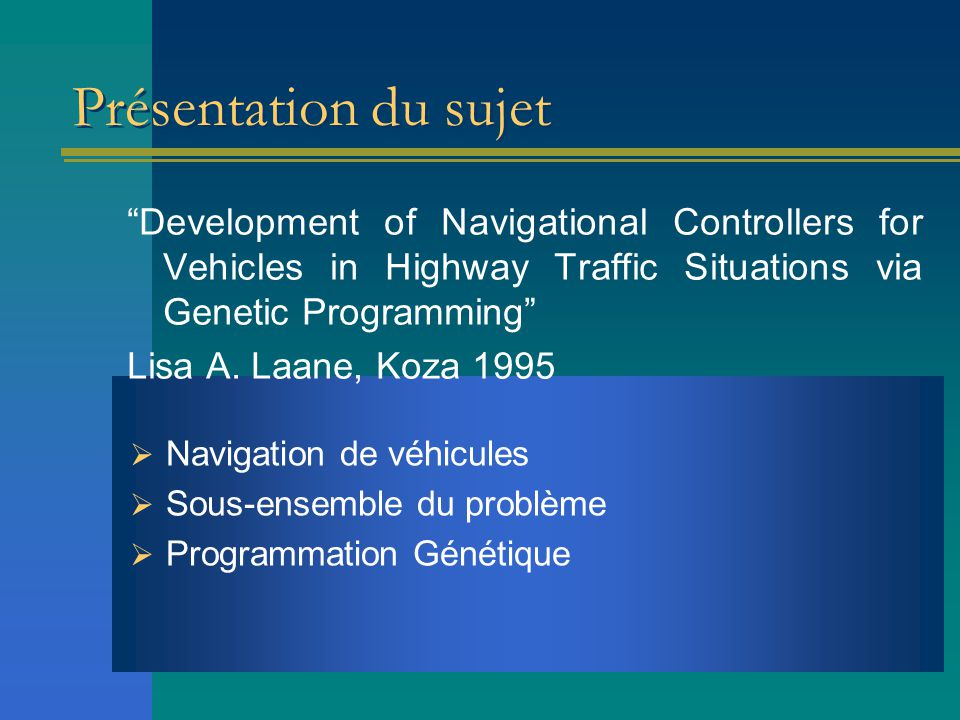 "Présentation du sujet ""Development of Navigational Controllers for Vehicles in Highway Traffic Situations via Genetic Programming"" Lisa A. Laane, Koza"