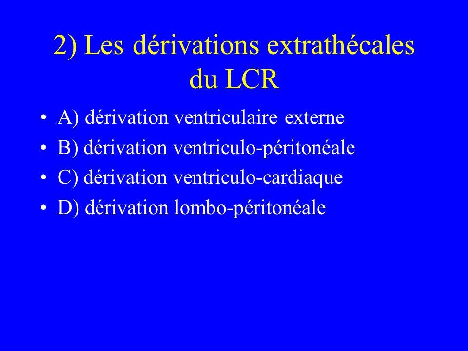 2) Les dérivations extrathécales du LCR A) dérivation ventriculaire externe B) dérivation ventriculo-péritonéale C) dérivation ventriculo-cardiaque D)