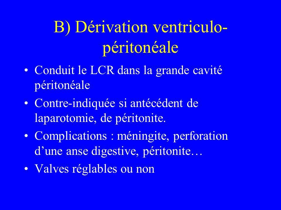 B) Dérivation ventriculo- péritonéale Conduit le LCR dans la grande cavité péritonéale Contre-indiquée si antécédent de laparotomie, de péritonite. Co