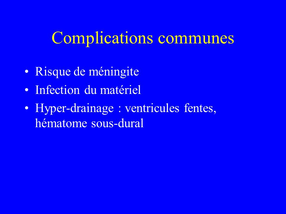 Complications communes Risque de méningite Infection du matériel Hyper-drainage : ventricules fentes, hématome sous-dural