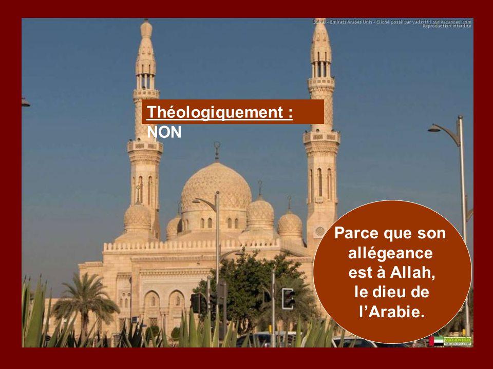 Théologiquement : NON Parce que son allégeance est à Allah, le dieu de l'Arabie.