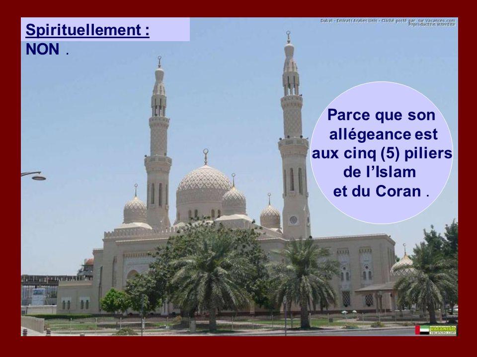 Spirituellement : NON. Parce que son allégeance est aux cinq (5) piliers de l'Islam et du Coran.