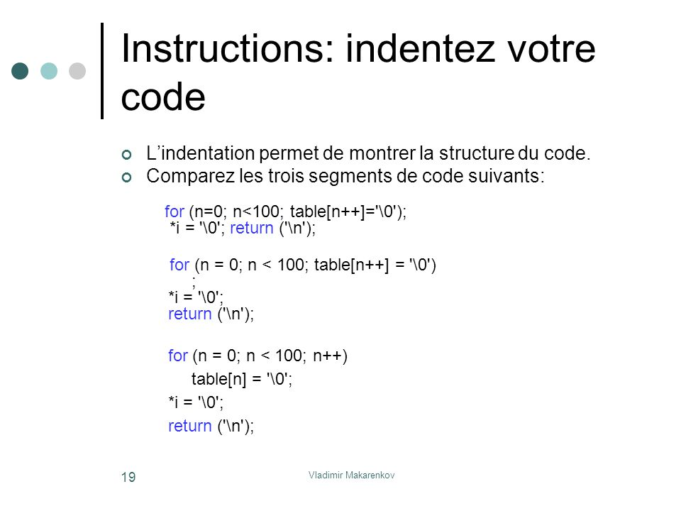 Vladimir Makarenkov 19 Instructions: indentez votre code L'indentation permet de montrer la structure du code. Comparez les trois segments de code sui