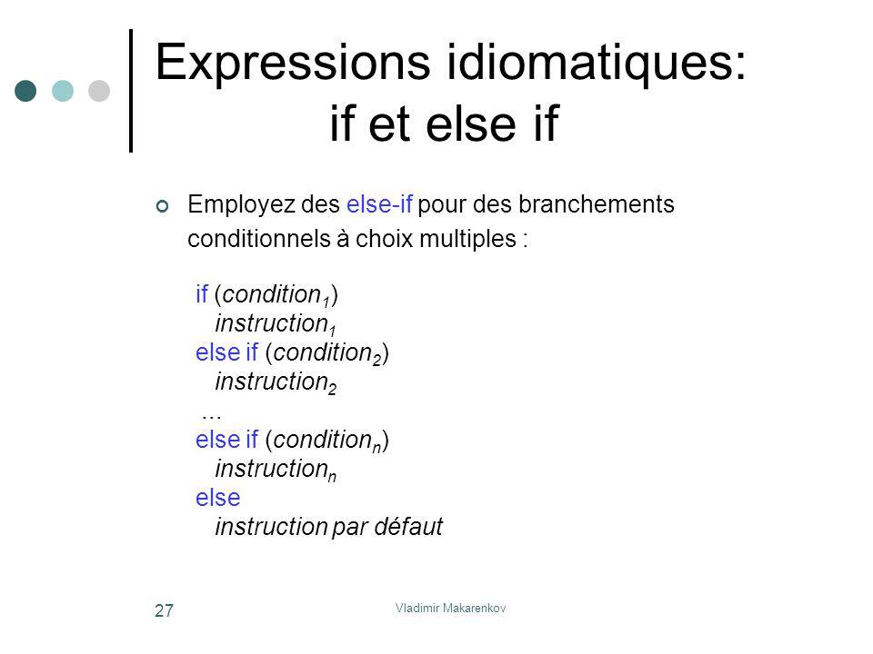 Vladimir Makarenkov 27 Expressions idiomatiques: if et else if Employez des else-if pour des branchements conditionnels à choix multiples : if (condit