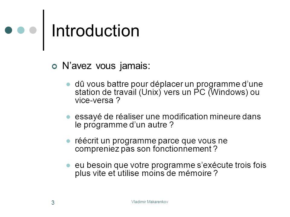 Vladimir Makarenkov 3 Introduction N'avez vous jamais: dû vous battre pour déplacer un programme d'une station de travail (Unix) vers un PC (Windows)