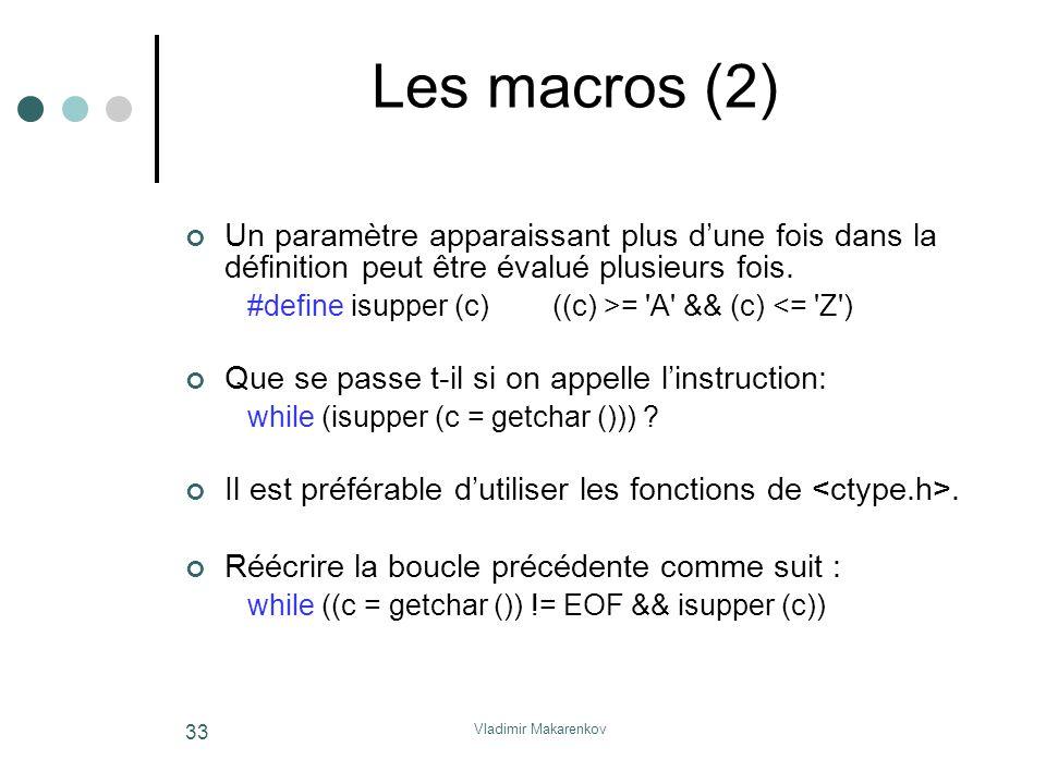 Vladimir Makarenkov 33 Les macros (2) Un paramètre apparaissant plus d'une fois dans la définition peut être évalué plusieurs fois. #define isupper (c
