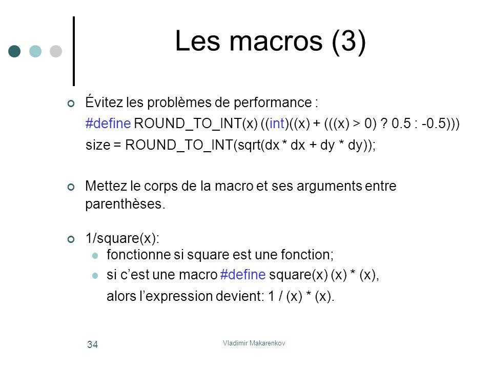 Vladimir Makarenkov 34 Les macros (3) Évitez les problèmes de performance : #define ROUND_TO_INT(x) ((int)((x) + (((x) > 0) ? 0.5 : -0.5))) size = ROU