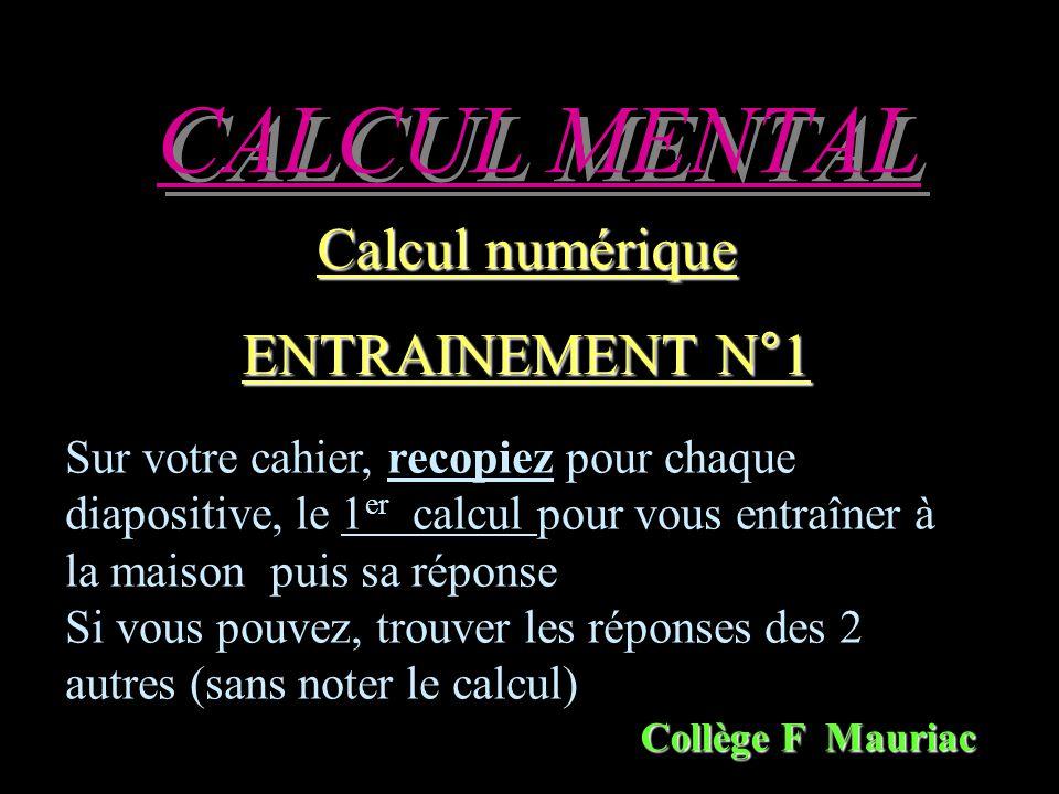 CALCUL MENTAL Calcul numérique ENTRAINEMENT N°1 Collège F Mauriac Sur votre cahier, recopiez pour chaque diapositive, le 1 er calcul pour vous entraîner à la maison puis sa réponse Si vous pouvez, trouver les réponses des 2 autres (sans noter le calcul)