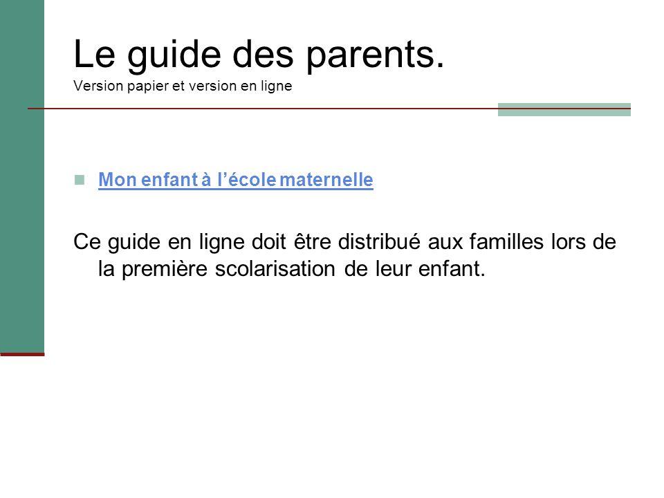 Le guide des parents. Version papier et version en ligne Mon enfant à l'école maternelle Ce guide en ligne doit être distribué aux familles lors de la