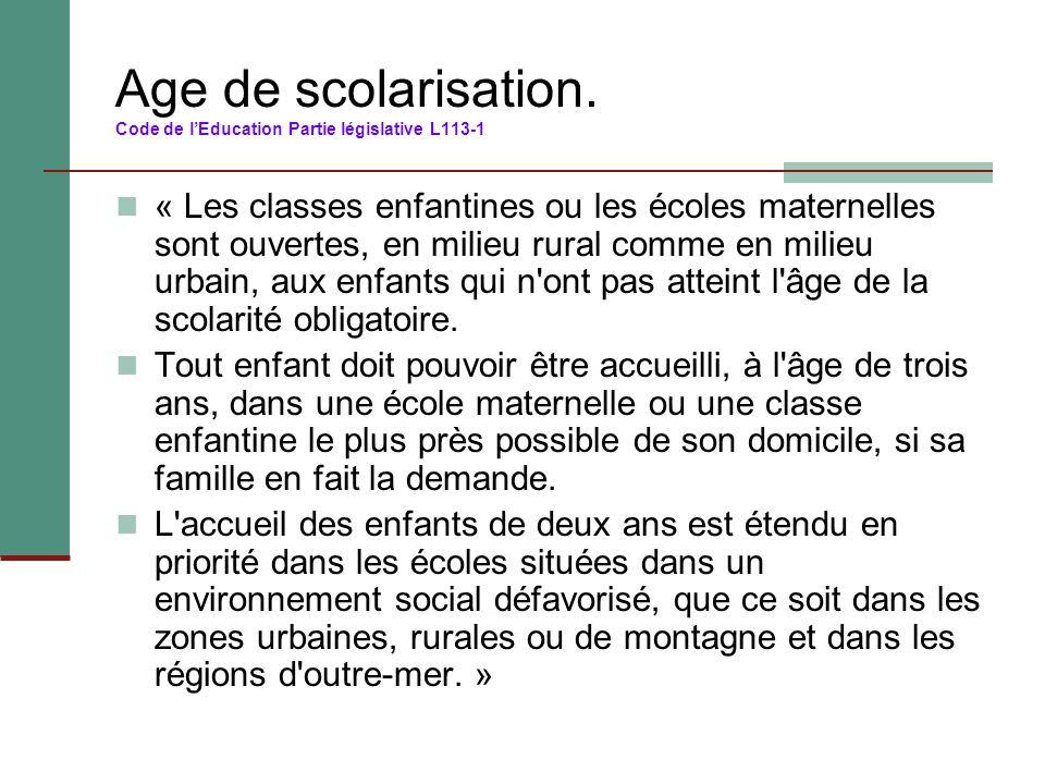 Age de scolarisation. Code de l'Education Partie législative L113-1 « Les classes enfantines ou les écoles maternelles sont ouvertes, en milieu rural