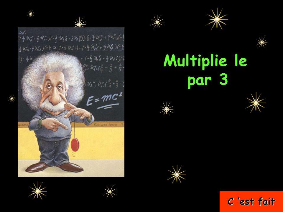 Multiplie le …..par 3 C 'est fait C 'est fait