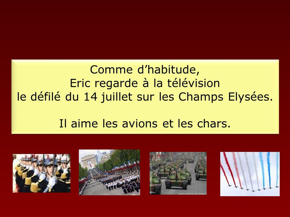 Comme d'habitude, Eric regarde à la télévision le défilé du 14 juillet sur les Champs Elysées.