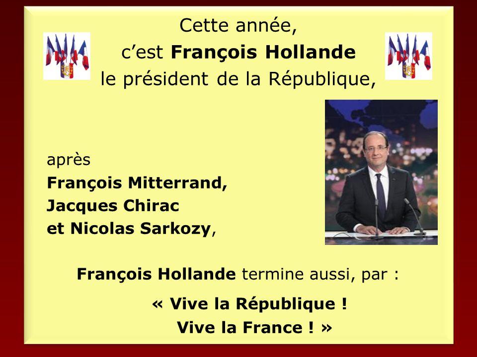 Cette année, c'est François Hollande le président de la République, après François Mitterrand, Jacques Chirac et Nicolas Sarkozy, François Hollande termine aussi, par : « Vive la République .