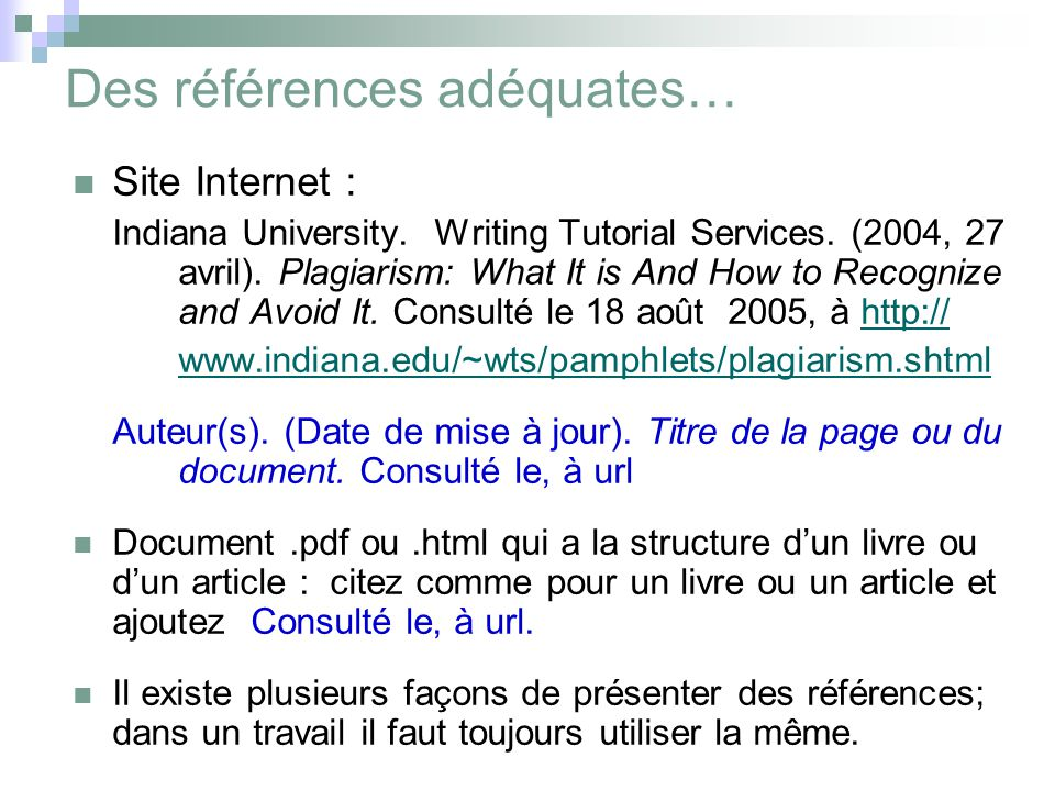 Des références adéquates… Site Internet : Indiana University. Writing Tutorial Services. (2004, 27 avril). Plagiarism: What It is And How to Recognize