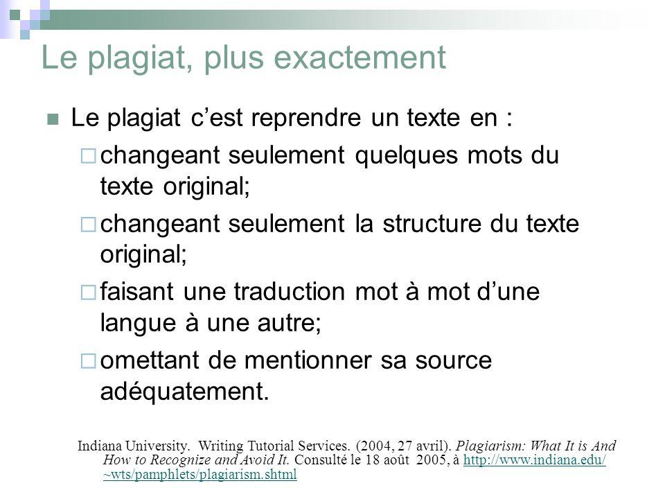 Le plagiat, plus exactement Le plagiat c'est reprendre un texte en :  changeant seulement quelques mots du texte original;  changeant seulement la structure du texte original;  faisant une traduction mot à mot d'une langue à une autre;  omettant de mentionner sa source adéquatement.