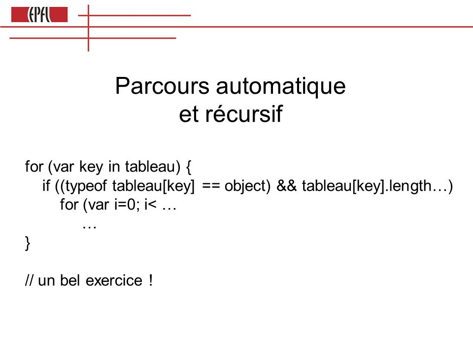 Parcours automatique et récursif for (var key in tableau) { if ((typeof tableau[key] == object) && tableau[key].length…) for (var i=0; i< … … } // un