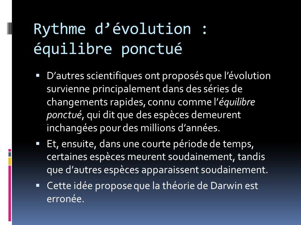 Rythme d'évolution : équilibre ponctué  D'autres scientifiques ont proposés que l'évolution survienne principalement dans des séries de changements rapides, connu comme l'équilibre ponctué, qui dit que des espèces demeurent inchangées pour des millions d'années.