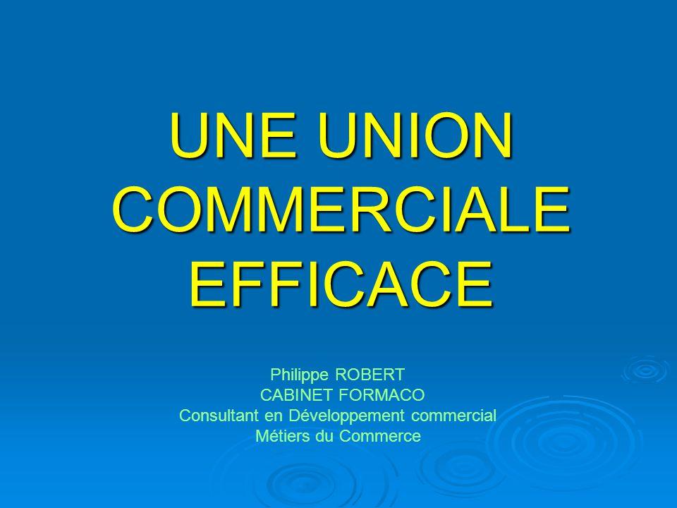 UNE UNION COMMERCIALE EFFICACE Philippe ROBERT CABINET FORMACO Consultant en Développement commercial Métiers du Commerce
