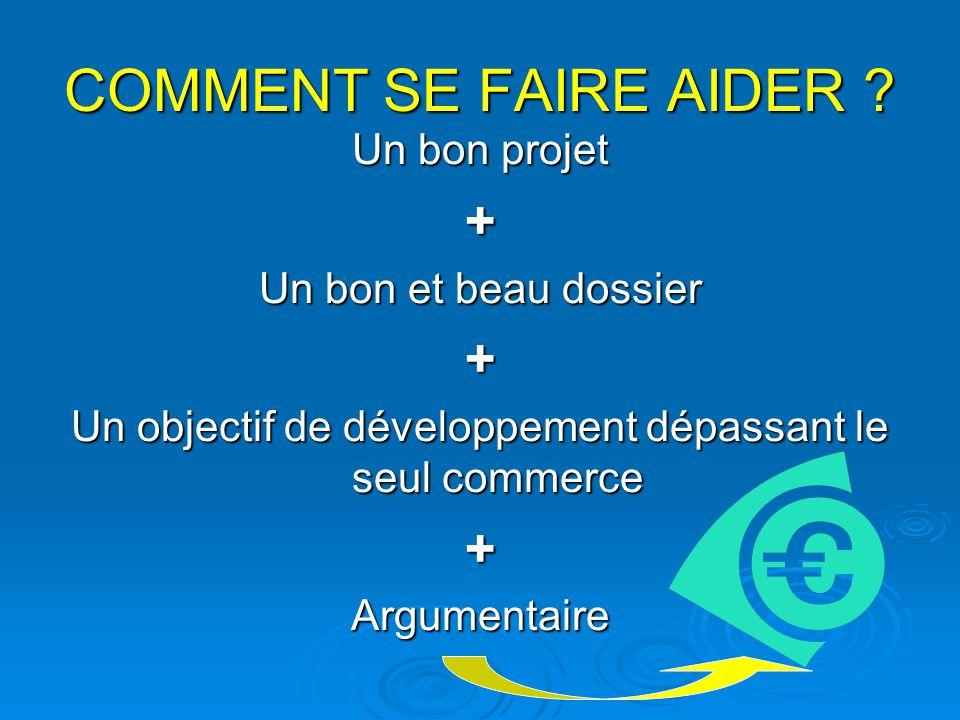 COMMENT SE FAIRE AIDER ? Un bon projet + Un bon et beau dossier + Un objectif de développement dépassant le seul commerce +Argumentaire