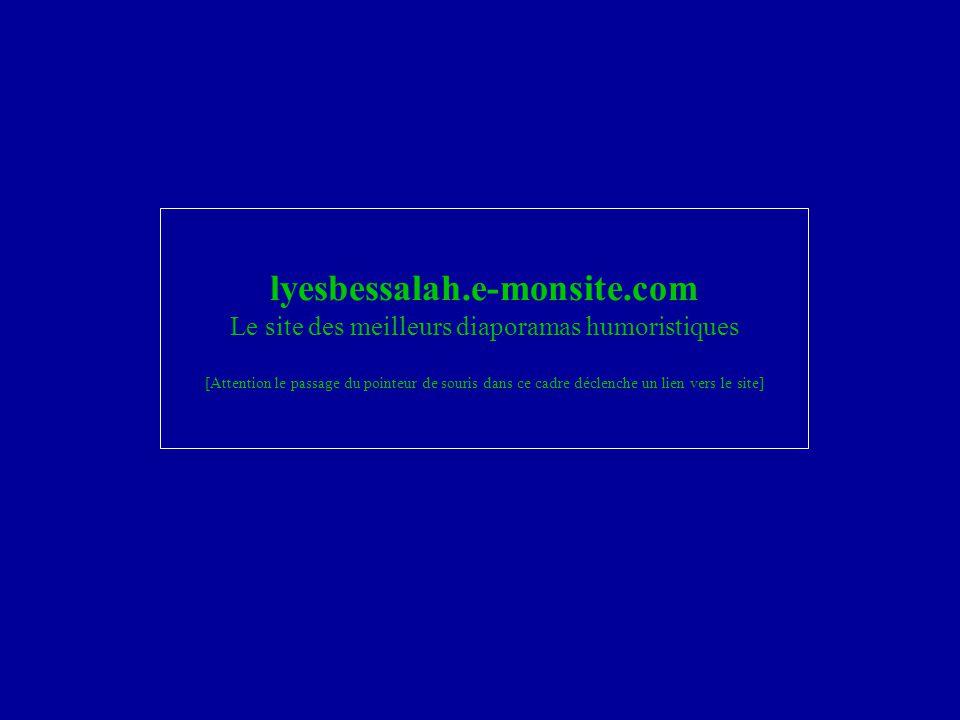 lyesbessalah.e-monsite.com Le site des meilleurs diaporamas humoristiques [Attention le passage du pointeur de souris dans ce cadre déclenche un lien vers le site]