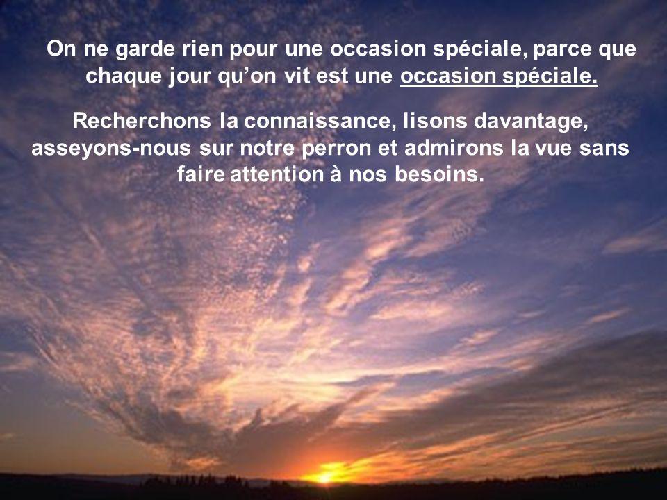 On ne garde rien pour une occasion spéciale, parce que chaque jour qu'on vit est une occasion spéciale.