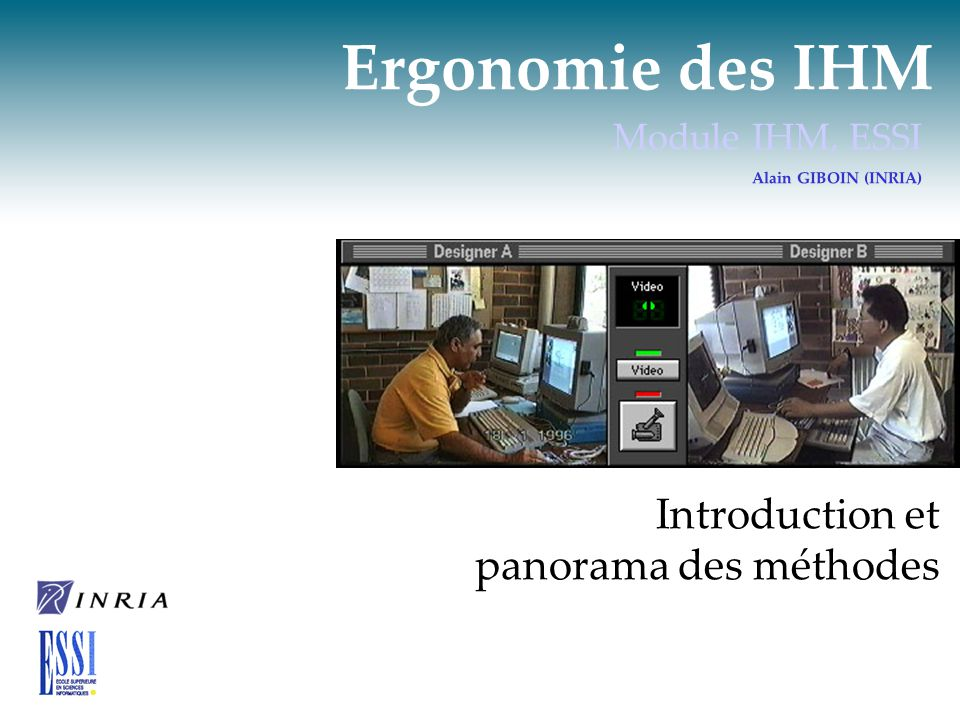 Ergonomie des IHM Module IHM, ESSI Alain GIBOIN (INRIA) Introduction et panorama des méthodes