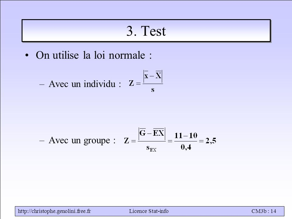 http://christophe.genolini.free.frLicence Stat-infoCM3b : 14 3. Test On utilise la loi normale : –Avec un individu : –Avec un groupe :