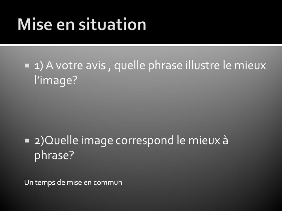  1) A votre avis, quelle phrase illustre le mieux l'image?  2)Quelle image correspond le mieux à phrase? Un temps de mise en commun