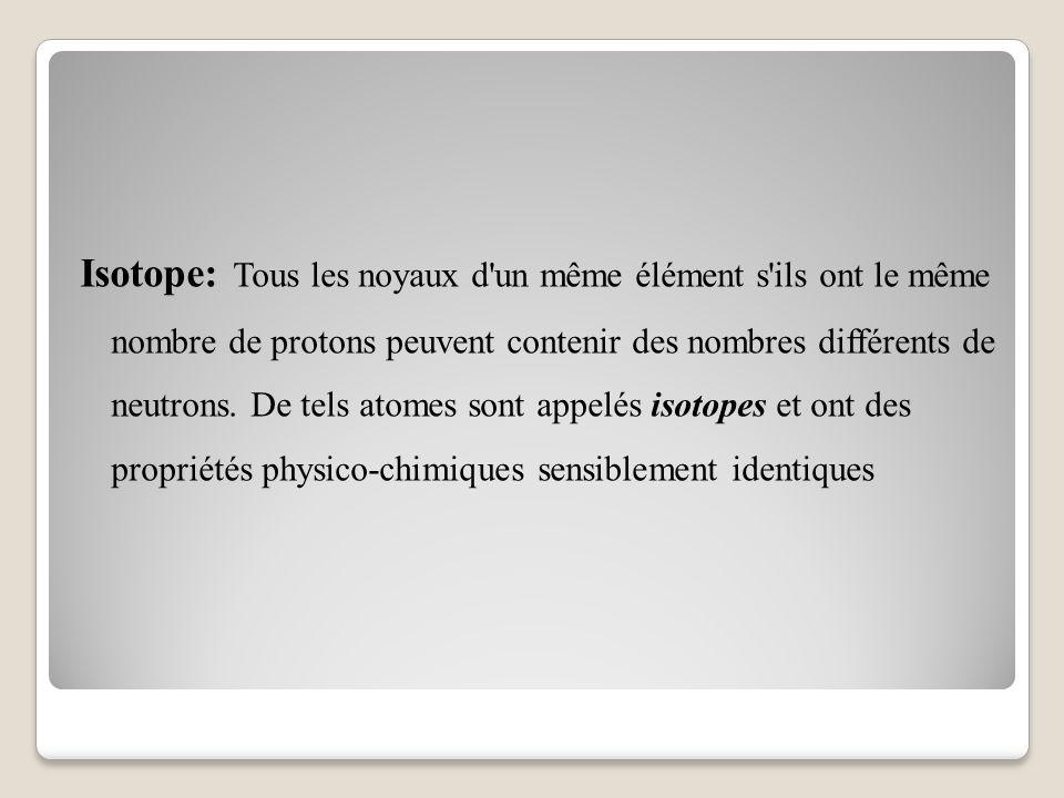 Isotope: Tous les noyaux d un même élément s ils ont le même nombre de protons peuvent contenir des nombres différents de neutrons.