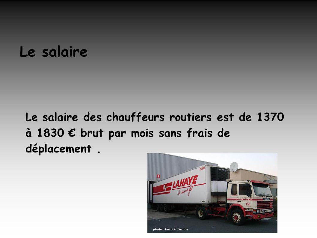 Le salaire Le salaire des chauffeurs routiers est de 1370 à 1830 € brut par mois sans frais de déplacement.