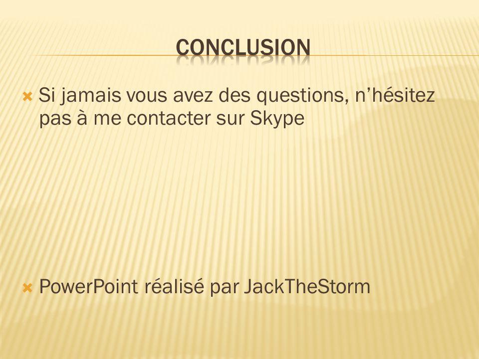  Si jamais vous avez des questions, n'hésitez pas à me contacter sur Skype  PowerPoint réalisé par JackTheStorm