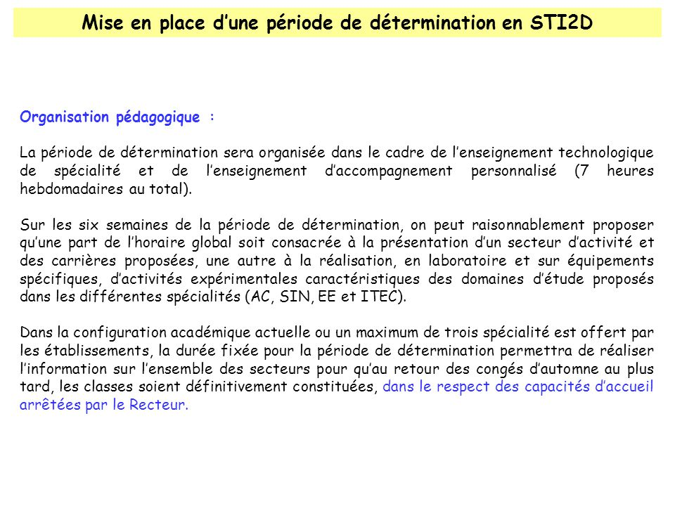Mise en place d'une période de détermination en STI2D Organisation pédagogique : La période de détermination sera organisée dans le cadre de l'enseignement technologique de spécialité et de l'enseignement d'accompagnement personnalisé (7 heures hebdomadaires au total).