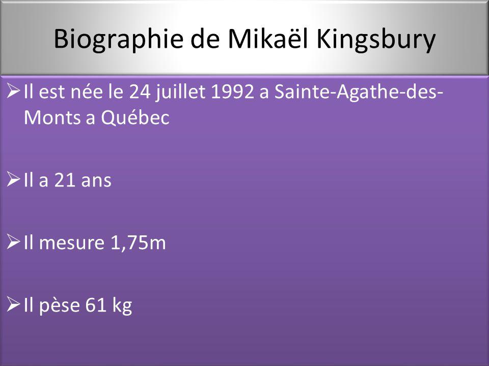 Biographie de Mikaël Kingsbury  Il est née le 24 juillet 1992 a Sainte-Agathe-des- Monts a Québec  Il a 21 ans  Il mesure 1,75m  Il pèse 61 kg  Il est née le 24 juillet 1992 a Sainte-Agathe-des- Monts a Québec  Il a 21 ans  Il mesure 1,75m  Il pèse 61 kg
