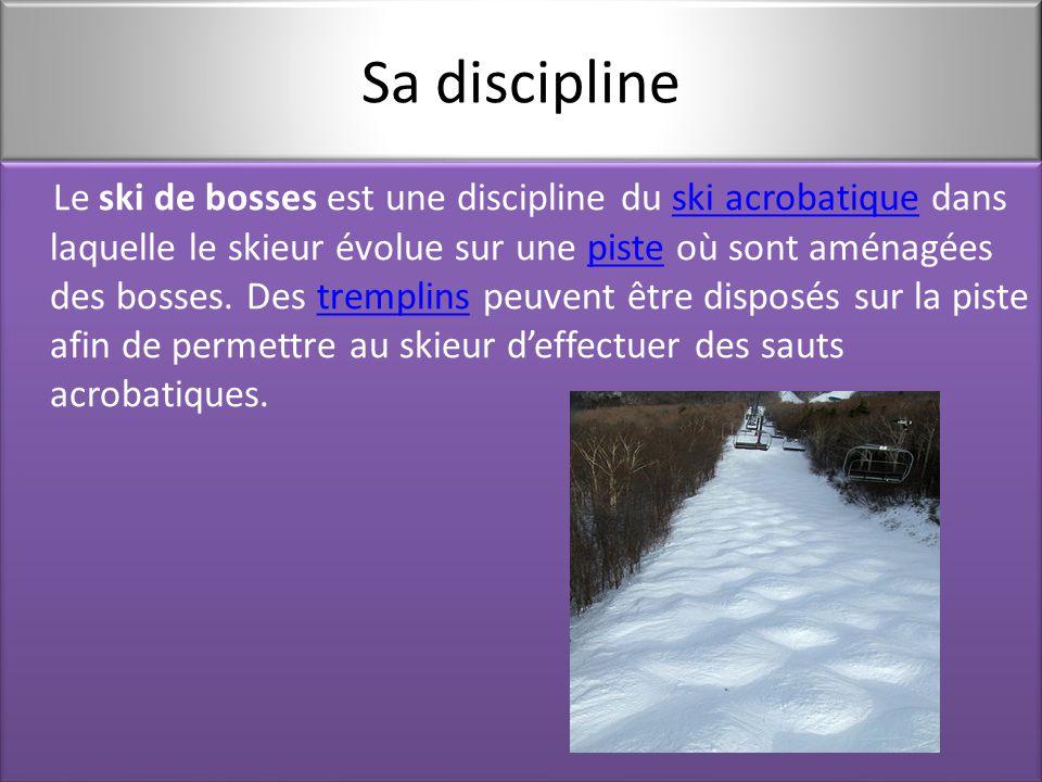 Sa discipline Le ski de bosses est une discipline du ski acrobatique dans laquelle le skieur évolue sur une piste où sont aménagées des bosses.