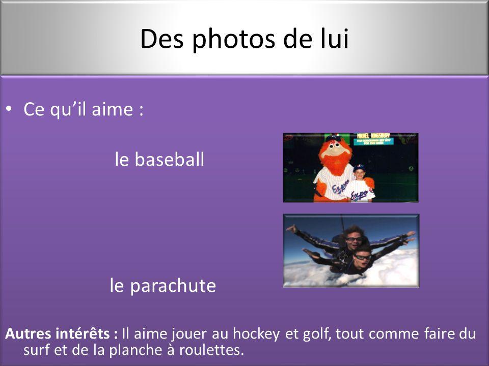 Des photos de lui Ce qu'il aime : le baseball le parachute Autres intérêts : Il aime jouer au hockey et golf, tout comme faire du surf et de la planche à roulettes.