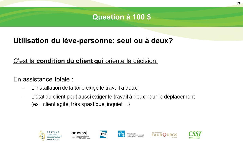 17 Question à 100 $ Utilisation du lève-personne: seul ou à deux? C'est la condition du client qui oriente la décision. En assistance totale : –L'inst