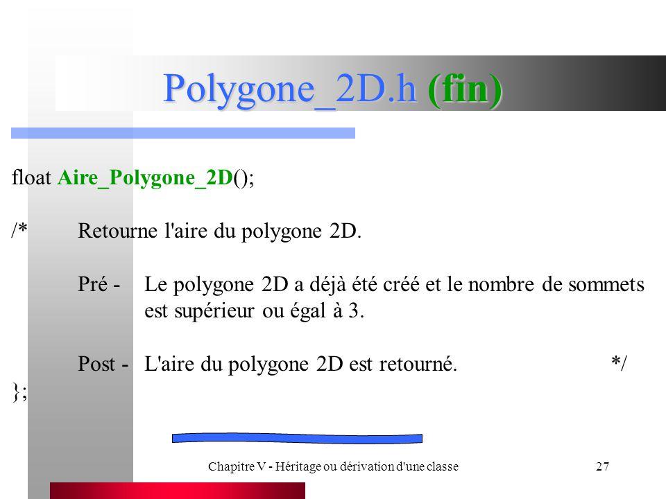 Chapitre V - Héritage ou dérivation d une classe27 Polygone_2D.h (fin) float Aire_Polygone_2D(); /*Retourne l aire du polygone 2D.