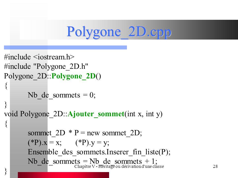 Chapitre V - Héritage ou dérivation d une classe28 Polygone_2D.cpp #include #include Polygone_2D.h Polygone_2D::Polygone_2D() { Nb_de_sommets = 0; } void Polygone_2D::Ajouter_sommet(int x, int y) { sommet_2D * P = new sommet_2D; (*P).x = x;(*P).y = y; Ensemble_des_sommets.Inserer_fin_liste(P); Nb_de_sommets = Nb_de_sommets + 1; }