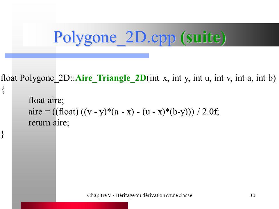 Chapitre V - Héritage ou dérivation d une classe30 Polygone_2D.cpp (suite) float Polygone_2D::Aire_Triangle_2D(int x, int y, int u, int v, int a, int b) { float aire; aire = ((float) ((v - y)*(a - x) - (u - x)*(b-y))) / 2.0f; return aire; }