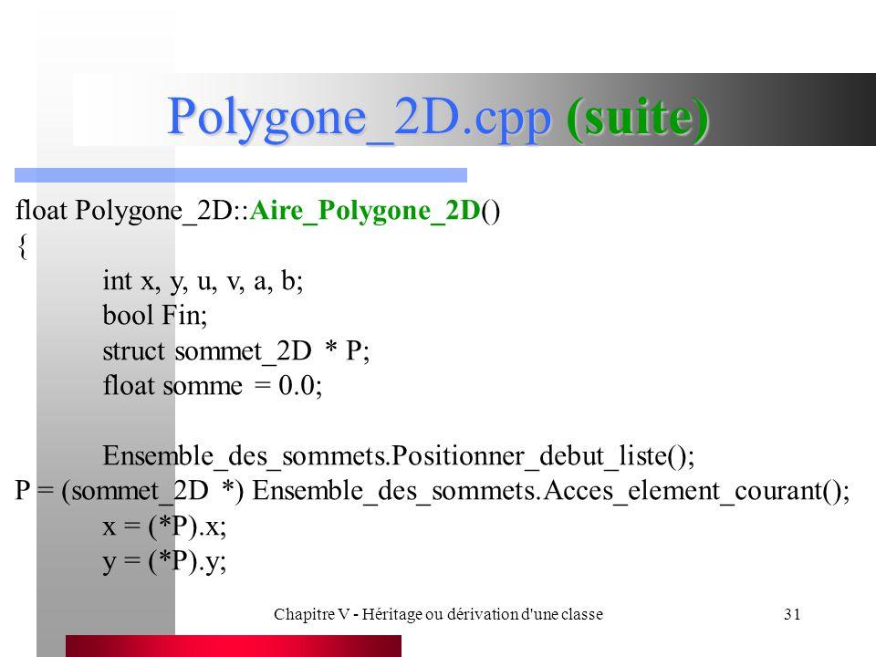 Chapitre V - Héritage ou dérivation d une classe31 Polygone_2D.cpp (suite) float Polygone_2D::Aire_Polygone_2D() { int x, y, u, v, a, b; bool Fin; struct sommet_2D * P; float somme = 0.0; Ensemble_des_sommets.Positionner_debut_liste(); P = (sommet_2D *) Ensemble_des_sommets.Acces_element_courant(); x = (*P).x; y = (*P).y;