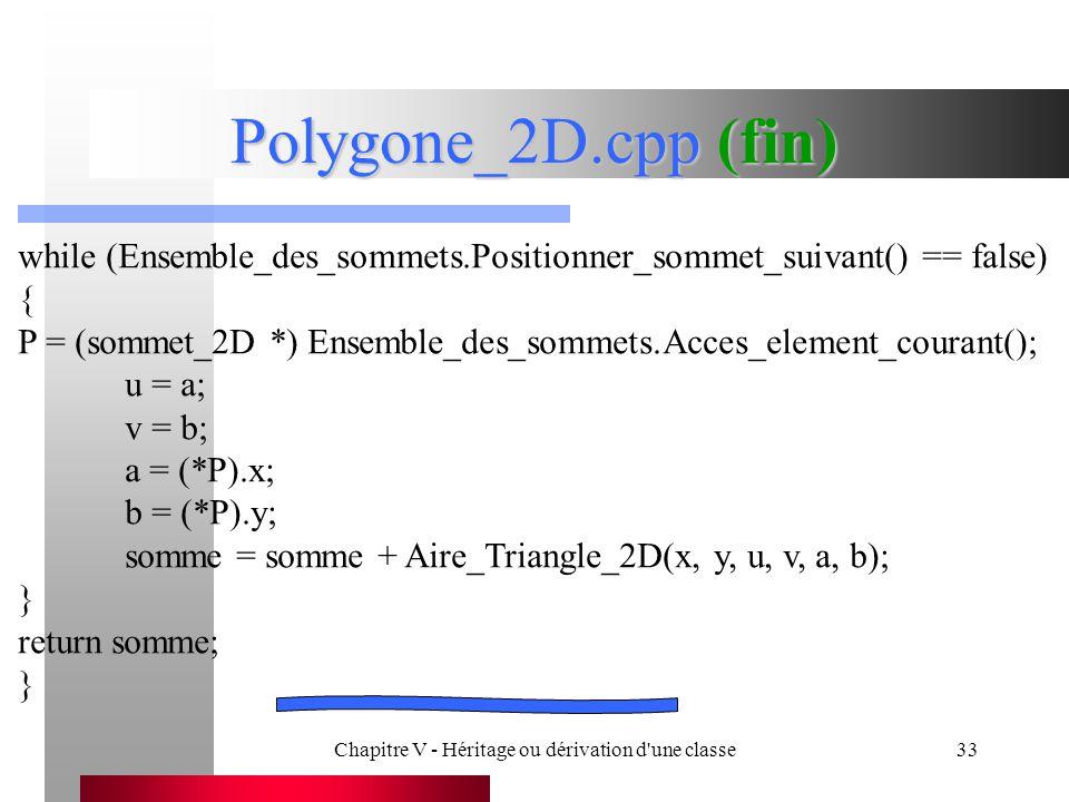 Chapitre V - Héritage ou dérivation d une classe33 Polygone_2D.cpp (fin) while (Ensemble_des_sommets.Positionner_sommet_suivant() == false) { P = (sommet_2D *) Ensemble_des_sommets.Acces_element_courant(); u = a; v = b; a = (*P).x; b = (*P).y; somme = somme + Aire_Triangle_2D(x, y, u, v, a, b); } return somme; }